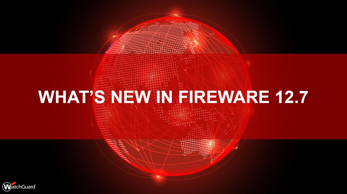 What's New in Fireware v12.7
